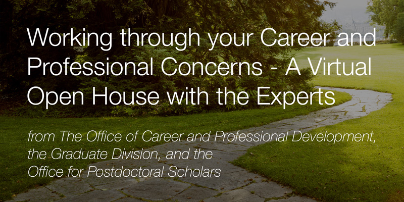 Working through your Career and Professional Concerns – A Virtual Open House with the Experts from the Office of Career and Professional Development, the Graduate Division, and the Office for Postdoctoral Scholars